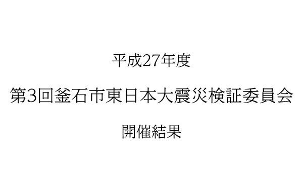 平成27年度第3回釜石市東日本大震災検証委員会開催結果